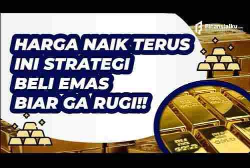 Harga Emas Naik Turun, Gini Strategi Beli Emas Biar Ga Nyesel!